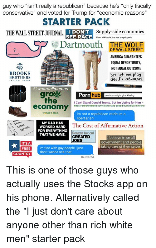 """America, Dad, and Donald Trump: guy who """"isn't really a republican"""" because he's """"only fiscally  conservative"""" and voted for Trump for """"economic reasons""""  STARTER PACK  I DON'T  Supply-side economics  THE WALLSTREETJOURNAL  SEE RACE  From Wikipedia, the free encyclopedia  Dartmouth  OF WALL STREE  HE WOLF  AMERICA GUARANTEES  EQUAL OPPORTUNITY,  NOTEQUALOUTCOME  BROOKS  but let me play  BROTHERS  devil's advocafe  FACTORY STORE  @weareal memes  Porn  hub  wo hot straight girls kissing  Can't Stand Donald Trump. But I'm Voting for Him  economy  httos://extranewsfeed.com/icant-stand-donald-trumo-but-imvotina  im not a republican dude im a  libertarian  MY DAD HAS  WORKED HARD  The Cost of Affirmative Action  FOR EVERYTHING  Reagan tax cut  THAT WE HAVE.  CREATED  I believe in small  JOBS  government and people  IT'S A  taking care of themselves  FREE  im fine with gay people i just  don't wanna see that  COUNTRY  Delivered This is one of those guys who actually uses the Stocks app on his phone. Alternatively called the """"I just don't care about anyone other than rich white men"""" starter pack"""
