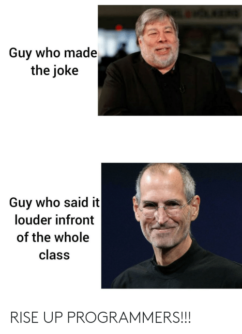 rise up: Guy who made  the joke  Guy who said it  louder infront  of the whole  class RISE UP PROGRAMMERS!!!