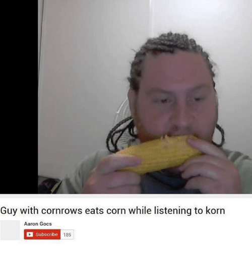 Dank Memes, Korn, and Corn: Guy with cornrows eats corn while listening to korn  Aaron Gocs  Subscribe  185