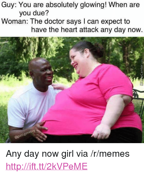 """Doctor, Memes, and Girl: Guy: You are absolutely glowing! When are  you due?  Woman: The doctor says l can expect to  have the heart attack any day now <p>Any day now girl via /r/memes <a href=""""http://ift.tt/2kVPeME"""">http://ift.tt/2kVPeME</a></p>"""