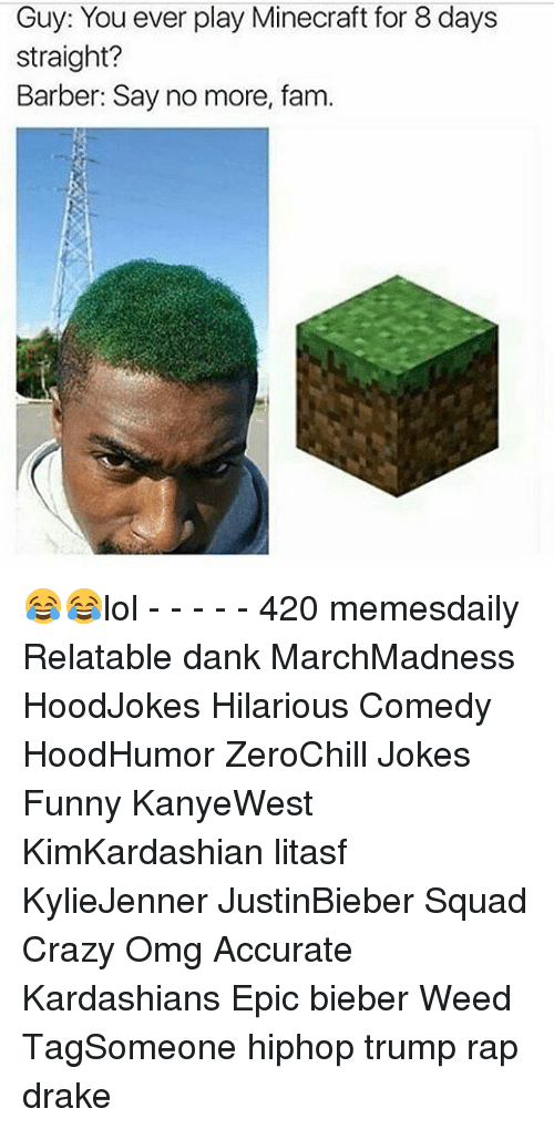 Barber, Drake, and Fam: Guy: You ever play Minecraft for 8 days  straight?  Barber: Say no more, fam. 😂😂lol - - - - - 420 memesdaily Relatable dank MarchMadness HoodJokes Hilarious Comedy HoodHumor ZeroChill Jokes Funny KanyeWest KimKardashian litasf KylieJenner JustinBieber Squad Crazy Omg Accurate Kardashians Epic bieber Weed TagSomeone hiphop trump rap drake