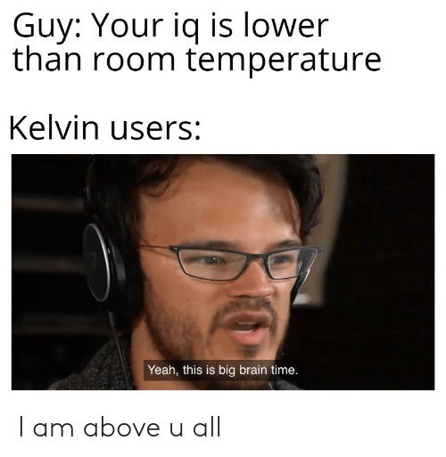 room temperature: Guy: Your iq is lower  than room temperature  Kelvin users:  Yeah, this is big brain time. I am above u all