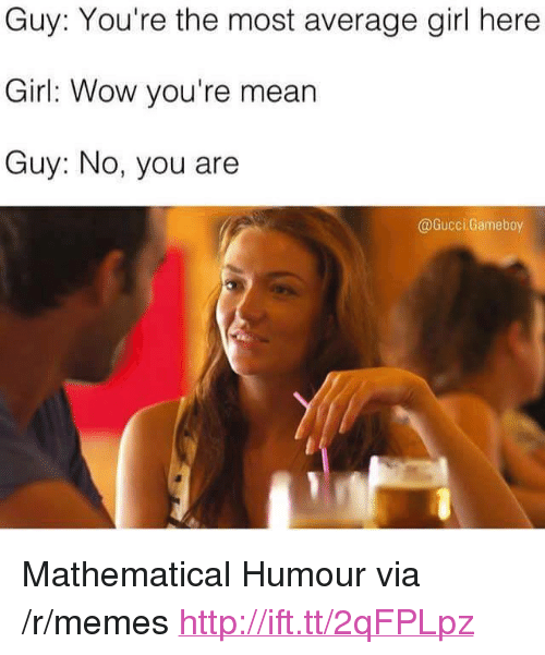 """No You Are: Guy: You're the most average girl here  Girl: Wow you're mean  Guy: No, you are  @Gucci. Gameboy <p>Mathematical Humour via /r/memes <a href=""""http://ift.tt/2qFPLpz"""">http://ift.tt/2qFPLpz</a></p>"""