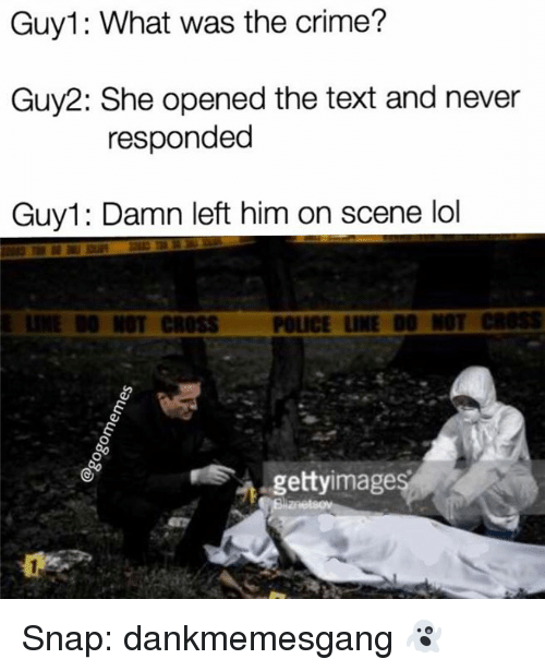 Crime, Lol, and Memes: Guy1: What was the crime?  Guy2: She opened the text and never  responded  Guy1: Damn left him on scene lol  E LINE DO NOT CROSS  POLICE LINE DO NOT CROSS  gettyimages Snap: dankmemesgang 👻