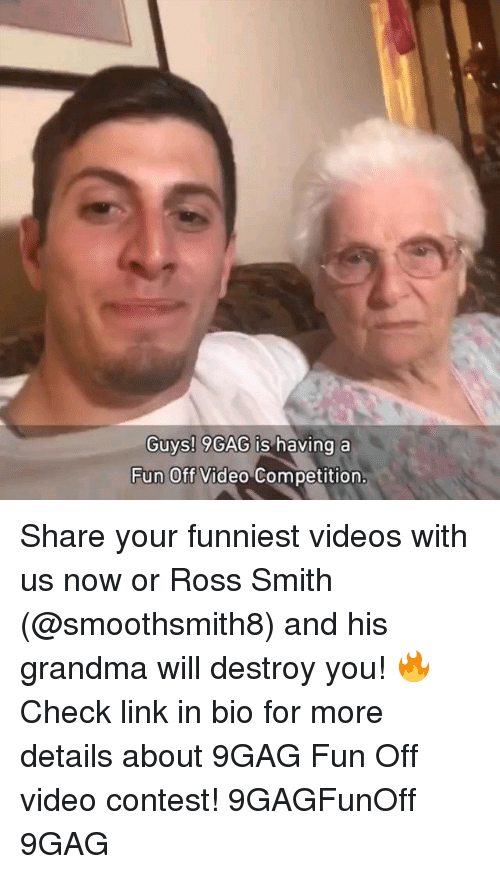 9gag, Grandma, and Memes: Guys! 9GAG is  having a  Fun Off Video Competition Share your funniest videos with us now or Ross Smith (@smoothsmith8) and his grandma will destroy you! 🔥 Check link in bio for more details about 9GAG Fun Off video contest! 9GAGFunOff 9GAG