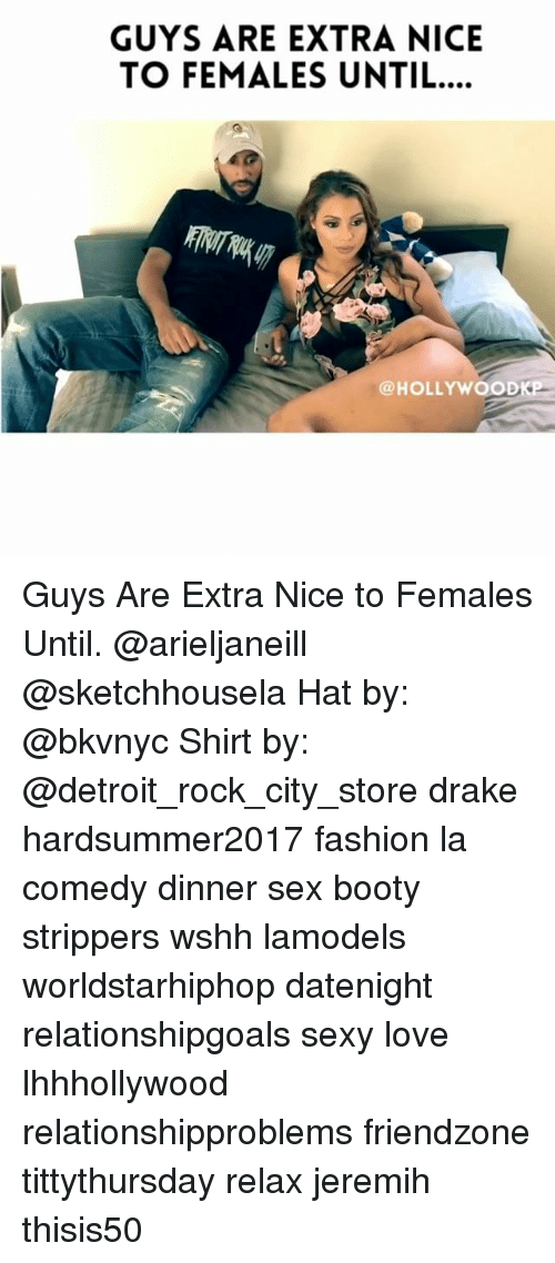 Booty, Detroit, and Drake: GUYS ARE EXTRA NICE  TO FEMALES UNTIL..  @HOLLYWOOD Guys Are Extra Nice to Females Until. @arieljaneill @sketchhousela Hat by: @bkvnyc Shirt by: @detroit_rock_city_store drake hardsummer2017 fashion la comedy dinner sex booty strippers wshh lamodels worldstarhiphop datenight relationshipgoals sexy love lhhhollywood relationshipproblems friendzone tittythursday relax jeremih thisis50