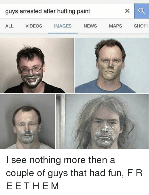 I See Nothing: guys arrested after huffing paint  ALL  VIDEOS  IMAGES  NEWS  MAPS  SHO I see nothing more then a couple of guys that had fun, F R E E T H E M