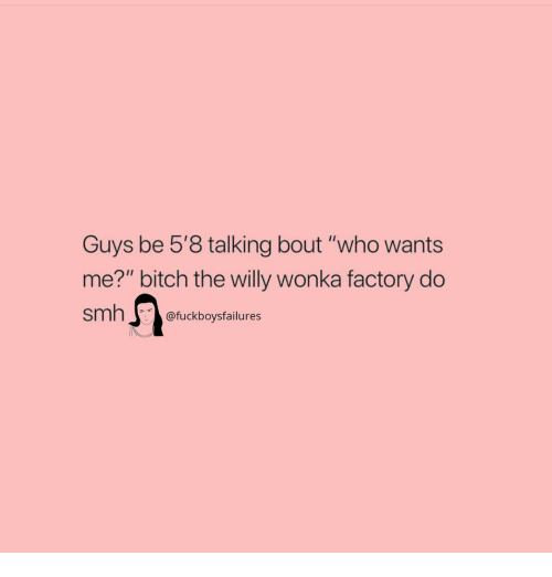 """Bitch, Smh, and Willy Wonka: Guys be 5'8 talking bout """"who wants  me?"""" bitch the willy wonka factory do  smh@fuckboysfailures"""