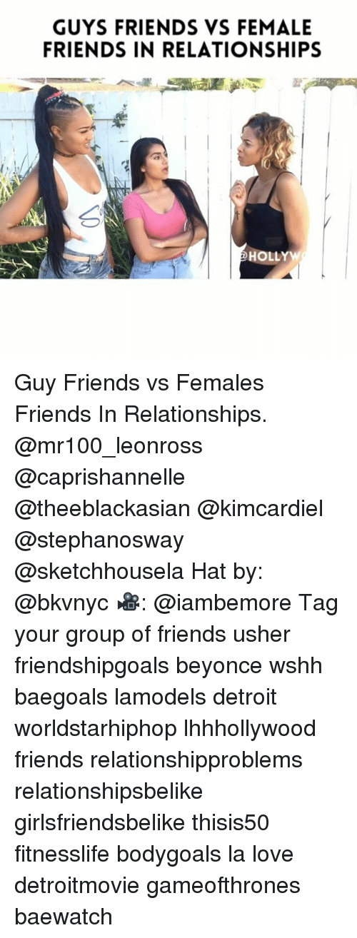 Beyonce, Detroit, and Friends: GUYS FRIENDS VS FEMALE  FRIENDS IN RELATIONSHIPS  HOLL Guy Friends vs Females Friends In Relationships. @mr100_leonross @caprishannelle @theeblackasian @kimcardiel @stephanosway @sketchhousela Hat by: @bkvnyc 🎥: @iambemore Tag your group of friends usher friendshipgoals beyonce wshh baegoals lamodels detroit worldstarhiphop lhhhollywood friends relationshipproblems relationshipsbelike girlsfriendsbelike thisis50 fitnesslife bodygoals la love detroitmovie gameofthrones baewatch