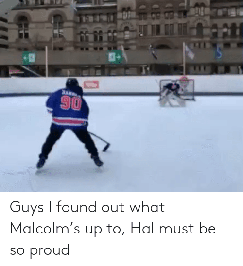 hal: Guys I found out what Malcolm's up to, Hal must be so proud