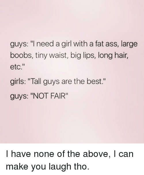 """i need a girl: guys: """"I need a girl with a fat ass, large  boobs, tiny waist, big lips, long hair,  etc.""""  girls: """"Tall guys are the best  guys: """"NOT FAIR"""" I have none of the above, I can make you laugh tho."""