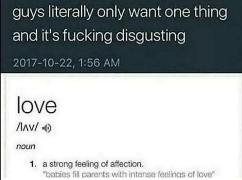 """affection: guys literally only want one thing  and it's fucking disgusting  2017-10-22, 1:56 AM  love  Av/  noun  1. a strong feeling of affection.  """"babies fill parents with intense feelings of love"""""""