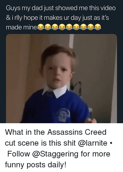assassins: Guys my dad just showed me this vided  & i rlly hope it makes ur day just as it's  made mine What in the Assassins Creed cut scene is this shit @larnite • ➫➫➫ Follow @Staggering for more funny posts daily!