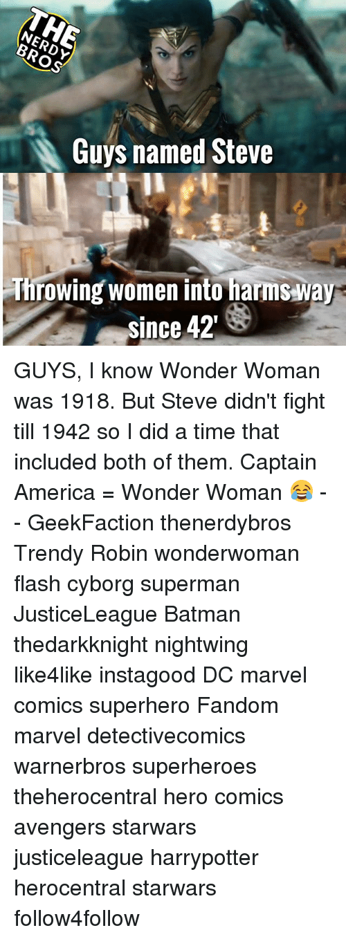 boths: Guys named Steve  Throwing women into harms way  since 42 GUYS, I know Wonder Woman was 1918. But Steve didn't fight till 1942 so I did a time that included both of them. Captain America = Wonder Woman 😂 - - GeekFaction thenerdybros Trendy Robin wonderwoman flash cyborg superman JusticeLeague Batman thedarkknight nightwing like4like instagood DC marvel comics superhero Fandom marvel detectivecomics warnerbros superheroes theherocentral hero comics avengers starwars justiceleague harrypotter herocentral starwars follow4follow