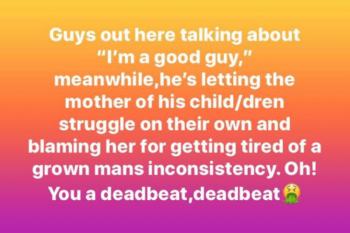 """deadbeat: Guys out here talking about  """"I'm a good guy,""""  meanwhile,he's letting the  mother of his child/dren  struggle on their own and  blaming her for getting tired of a  grown mans inconsistency. Oh!  You a deadbeat,deadbeat"""