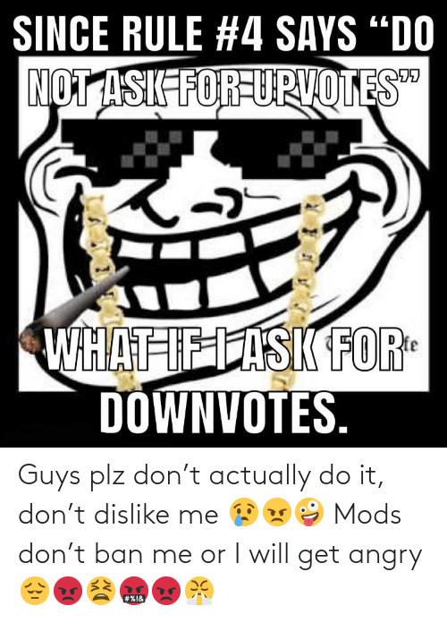 Ban: Guys plz don't actually do it, don't dislike me 😢😠🤪 Mods don't ban me or I will get angry 😔😡😫🤬😡😤
