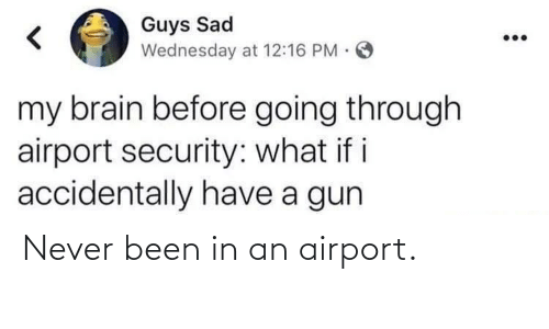 i accidentally: Guys Sad  Wednesday at 12:16 PM.  my brain before going through  airport security: what if i  accidentally have a gun Never been in an airport.