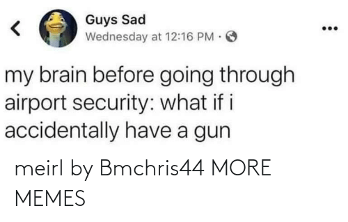 Wednesday: Guys Sad  Wednesday at 12:16 PM O  my brain before going through  airport security: what i i  accidentally have a gun meirl by Bmchris44 MORE MEMES