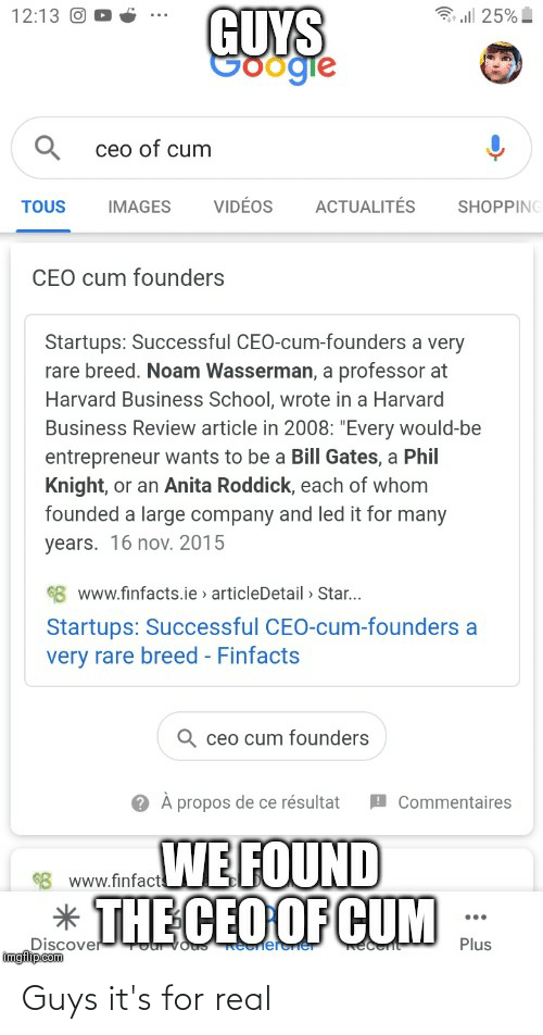 """16 Nov: GUYS  Sgie  12:13 O  ll 25%  ceo of cum  VIDÉOS  ACTUALITÉS  SHOPPING  TOUS  IMAGES  CEO cum founders  Startups: Successful CEO-cum-founders a very  rare breed. Noam Wasserman, a professor at  Harvard Business School, wrote in a Harvard  Business Review article in 2008: """"Every would-be  entrepreneur wants to be a Bill Gates, a Phil  Knight, or an Anita Roddick, each of whom  founded a large company and led it for many  years. 16 nov. 2015  8 www.finfacts.ie > articleDetail » Star..  Startups: Successful CEO-cum-founders a  very rare breed - Finfacts  Q ceo cum founders  À propos de ce résultat  I Commentaires  98 www.fifacWE FOUND  * THE CEO OF CUM  $8 www.finfact  Discover  imgflipcom  Plus  Reelereer Guys it's for real"""