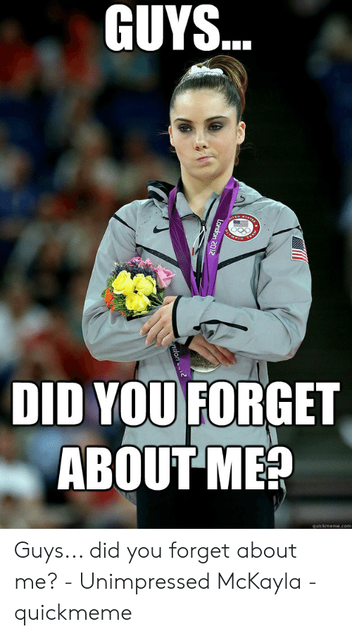 Unimpressed Mckayla: GUYS..  TEAM  DID YOU FORGET  ABOUT ME?  quickmeme.com  London 2012  ndon Guys... did you forget about me? - Unimpressed McKayla - quickmeme