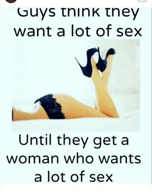 Memes, Sex, and 🤖: Guys think they  want a lot of sex  Until they get a  woman who wants  a lot of sex
