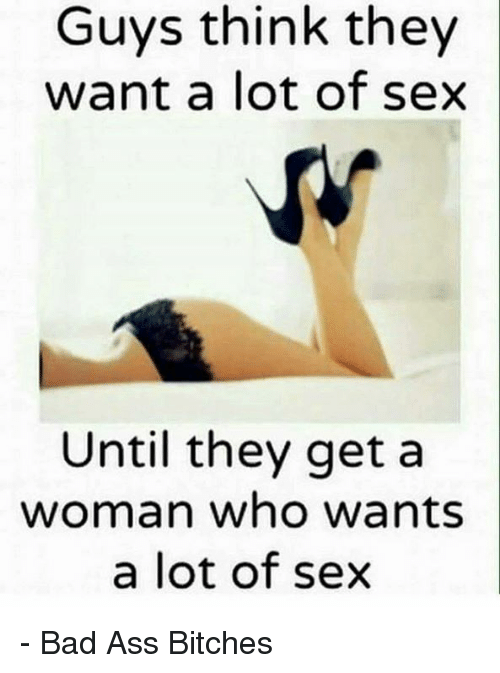 Ass, Bad, and Memes: Guys think they  want a lot of sex  Until they get a  woman who wants  a lot of sex - Bad Ass Bitches