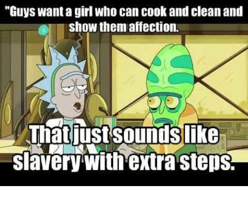 """slavery: """"Guys want a girl who can cook and clean and  Oshow them affection.  Thatiust soundslike  slavery with extra steps."""