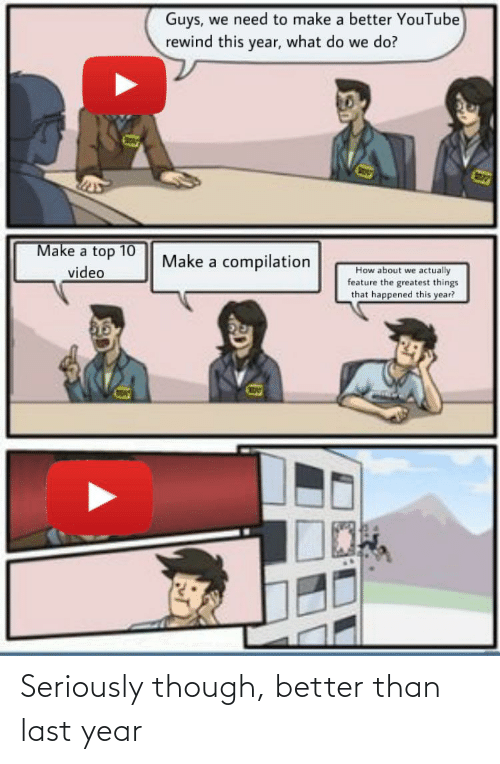 Video Make: Guys, we need to make a better YouTube  rewind this year, what do we do?  Make a top 10  video  Make a compilation  How about we actually  feature the greatest things  that happened this year? Seriously though, better than last year