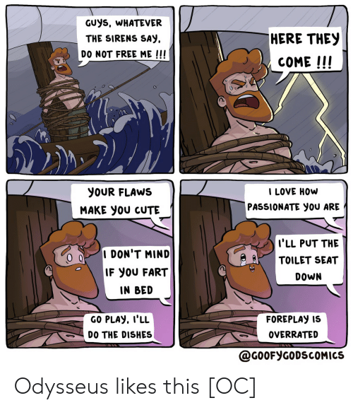 foreplay: GUYS, WHATEVER  HERE THEY  THE SIRENS SAY  DO NOT FREE ME !!!  COME !!!  I LOVE HOW  YOUR FLAWS  PASSIONATE yOU ARE  MAKE yOU CUTE  I'LL PUT THE  I DON'T MIND  TOILET SEAT  IF YOU FART  DOWN  IN BED  GO PLAY, I'LL  FOREPLAY IS  OVERRATED  DO THE DISHES  @G0OFYGODSCOMICS Odysseus likes this [OC]
