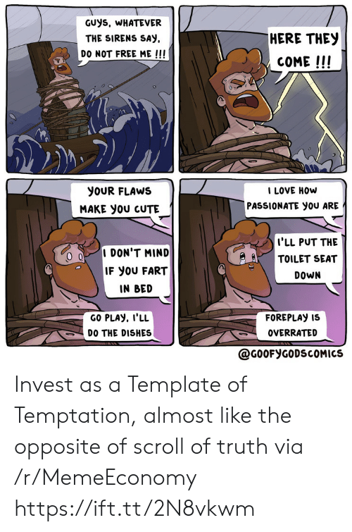 foreplay: GUys, WHATEVER  HERE THEY  THE SIRENS SAY  DO NOT FREE ME !!!  COME!!!  I LOVE HOW  PASSIONATE you ARE  yoUR FLAWS  MAKE yoU CUTE  I'LL PUT THE  TOILET SEAT  I DON'T MIND  IF YOU FART  DOWN  IN BED  GO PLAY, I'LL  FOREPLAY IS  DO THE DISHES  OVERRATED  @G0OFYGODSCOMICS Invest as a Template of Temptation, almost like the opposite of scroll of truth via /r/MemeEconomy https://ift.tt/2N8vkwm