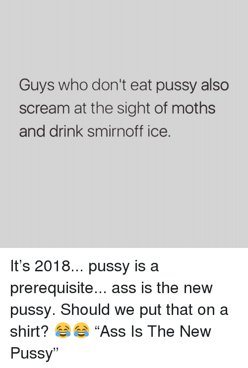 """Ass, Memes, and Pussy: Guys who don't eat pussy also  scream at the sight of moths  and drink smirnoff ice. It's 2018... pussy is a prerequisite... ass is the new pussy. Should we put that on a shirt? 😂😂 """"Ass Is The New Pussy"""""""