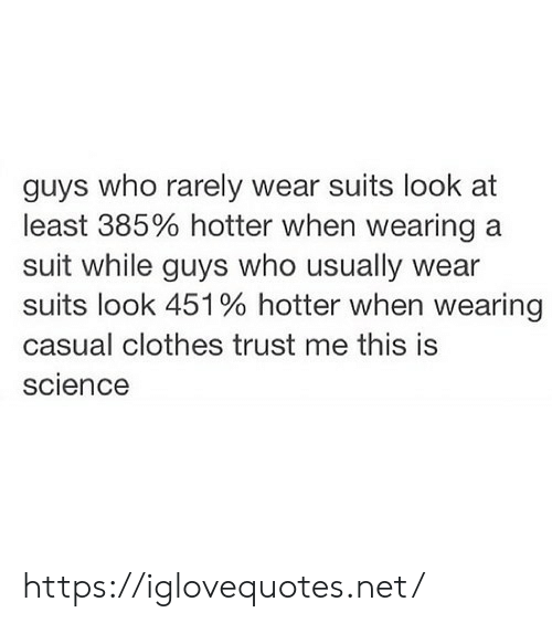 Suits: guys who rarely wear suits look at  least 385% hotter when wearing a  suit while guys who usually  suits look 451% hotter when wearing  casual clothes trust me this is  science https://iglovequotes.net/