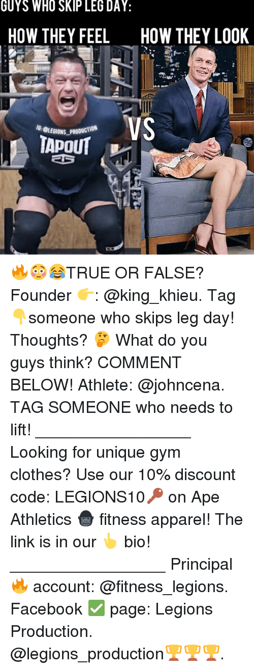 Clothes, Facebook, and Gym: GUYS WHO SKIP LEG DAY:  HOW THEY FEEL  HOW THEY LO0K  VS  BLEDIONS PRODUCTION 🔥😳😂TRUE OR FALSE? Founder 👉: @king_khieu. Tag 👇someone who skips leg day! Thoughts? 🤔 What do you guys think? COMMENT BELOW! Athlete: @johncena. TAG SOMEONE who needs to lift! _________________ Looking for unique gym clothes? Use our 10% discount code: LEGIONS10🔑 on Ape Athletics 🦍 fitness apparel! The link is in our 👆 bio! _________________ Principal 🔥 account: @fitness_legions. Facebook ✅ page: Legions Production. @legions_production🏆🏆🏆.
