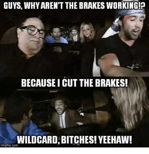 Memes, 🤖, and Working: GUYS, WHY AREN'T THE BRAKES WORKING!?  BECAUSEI CUT THE BRAKES!  WILDCARD, BITCHES! YEEHAW!  imgflip.com