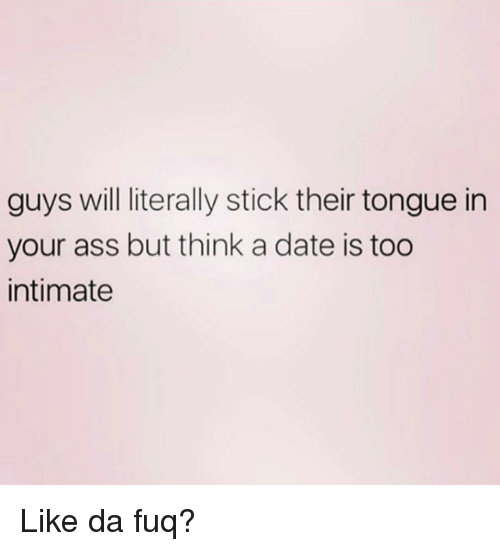 da fuq: guys will literally stick their tongue in  your ass but think a date is too  intimate Like da fuq?
