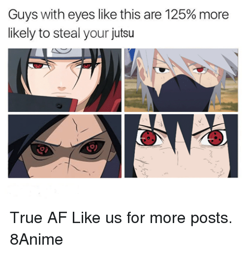 Af, Jutsu, and Memes: Guys with eyes like this are 125% more  likely to steal your jutsu True AF  Like us for more posts. 8Anime