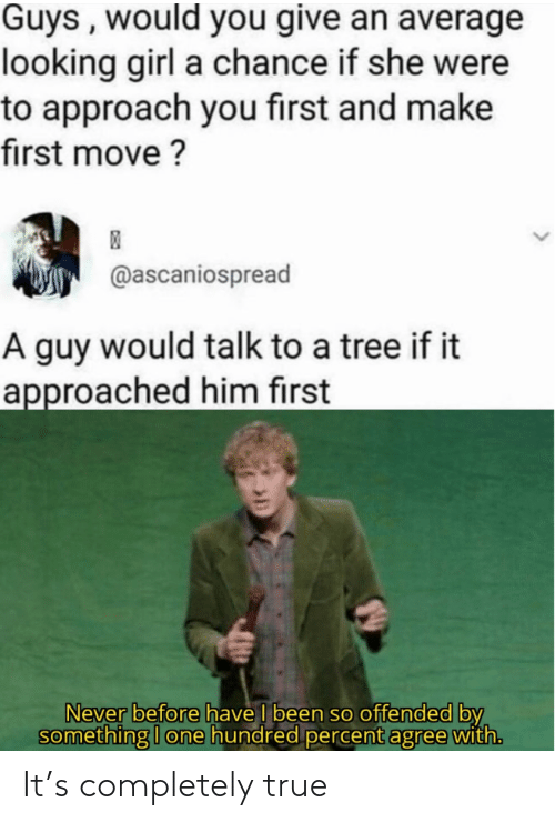Agree With: Guys , would you give an average  looking girl a chance if she were  to approach you first and make  first move ?  @ascaniospread  A guy would talk to a tree if it  approached him first  Never before have I been so offended by  something I one hundred percent agree with. It's completely true