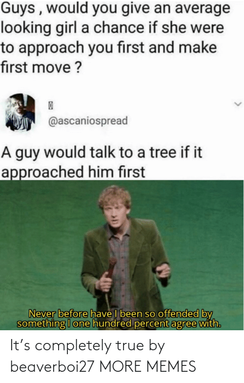 Agree With: Guys , would you give an average  looking girl a chance if she were  to approach you first and make  first move ?  @ascaniospread  A guy would talk to a tree if it  approached him first  Never before have I been so offended by  something I one hundred percent agree with. It's completely true by beaverboi27 MORE MEMES