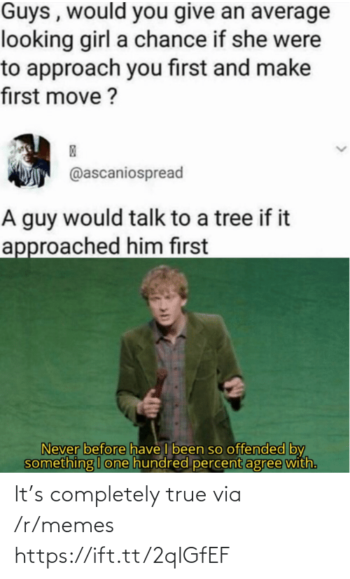 Agree With: Guys , would you give an average  looking girl a chance if she were  to approach you first and make  first move ?  @ascaniospread  A guy would talk to a tree if it  approached him first  Never before have I been so offended by  something I one hundred percent agree with. It's completely true via /r/memes https://ift.tt/2qIGfEF
