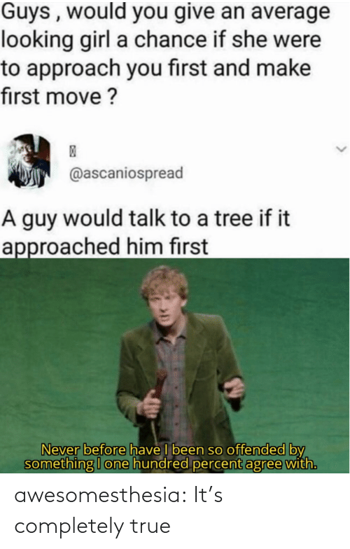 average: Guys , would you give an average  looking girl a chance if she were  to approach you first and make  first move ?  @ascaniospread  A guy would talk to a tree if it  approached him first  Never before have I been so offended by  something I one hundred percent agree with. awesomesthesia:  It's completely true