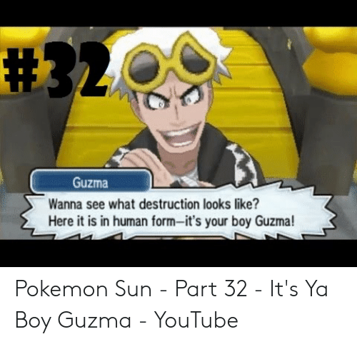 Its Your Boy Guzma: Guzma  anna see what destruction looks like?  Here it is in human form-it's your boy Guzma! Pokemon Sun - Part 32 - It's Ya Boy Guzma - YouTube