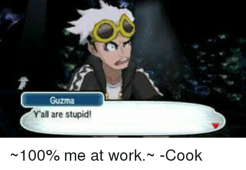 Yall Are Stupid: Guzma  Y'all are stupid! ~100% me at work.~ -Cook