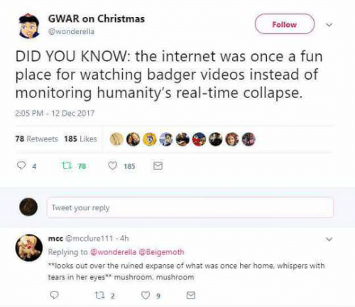 gwar: GWAR on Christmas  Follow  wonderella  DID YOU KNOW: the internet was once a fun  place for watching badger videos instead of  monitoring humanity's real-time collapse.  205 PM-12 Dec 2017  78 Retweets 185 Likes  ti 78  185  Tweet your reply  mec @mcclure111 4h  Replying to @wonderella @Beigemoth  once her home whispers with  looks out over the ruined expanse of what was  tears in her eyesmushroom, mushroom  t 2