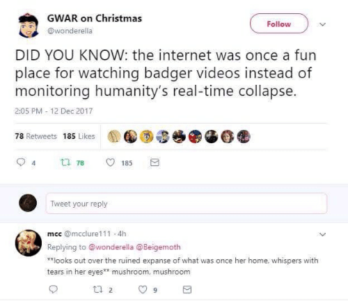 gwar: GWAR on Christmas  Follow  @wonderella  DID YOU KNOW: the internet was once a fun  place for watching badger videos instead of  monitoring humanity's real-time collapse.  2:05 PM 12 Dec 2017  78 Retweets 185 Likes  t78  185  Tweet your reply  mcc@mcclure111 4h  Replying to @wonderella @Beigemoth  **looks out over the ruined expanse of what was once her home, whispers with  tears in her eyes** mushroom, mushroom  t 2  9