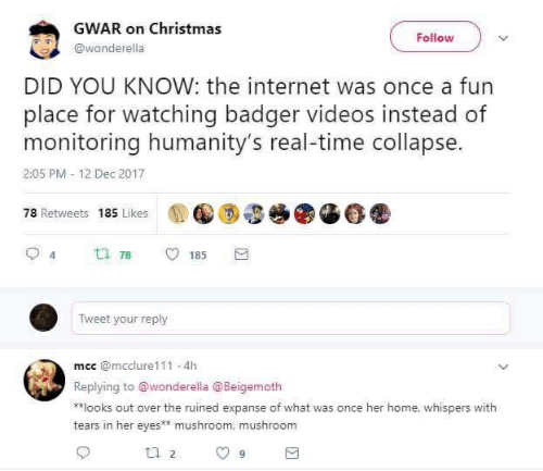 gwar: GWAR on Christmas  @wonderella  Follow  DID YOU KNOW: the internet was once a fur  place for watching badger videos instead of  monitoring humanity's real-time collapse.  2:05 PM-12 Dec 2017  78 Retweets 185 Likes  94  78  185  Tweet your reply  mec @mcclure111 4h  Replying to @wonderella @Beigemoth  k*looks out over the ruined expanse of what was once her home, whispers with  tears in her eyes mushroom, mushroom
