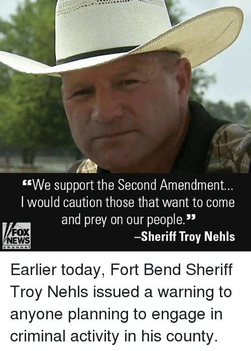 "Memes, News, and Fox News: G""We support the Second Amendment..  I would caution those that want to come  and prey on our people.""  FOX  NEWS  -Sheriff Troy Nehls Earlier today, Fort Bend Sheriff Troy Nehls issued a warning to anyone planning to engage in criminal activity in his county."