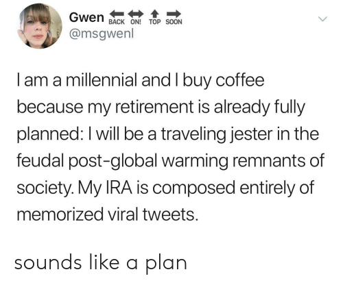 ira: Gwen  BACK ON! TOP SOON  @msgwenl  I am a millennial and I buy coffee  because my retirement is already fully  planned: I will be a traveling jester in the  feudal post-global warming remnants of  society. My IRA is composed entirely of  memorized viral tweets. sounds like a plan