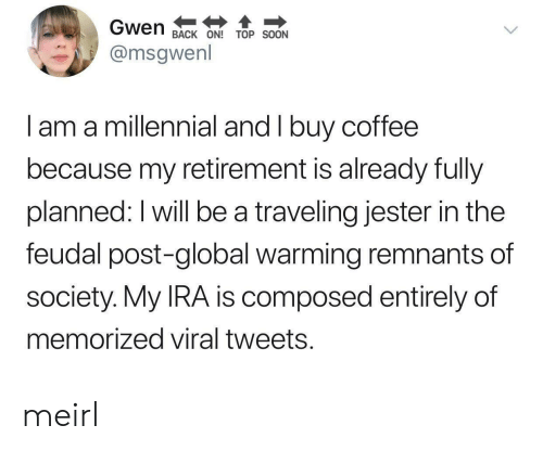 ira: Gwen  BACK ON!TOP SOON  @msgwenl  I am a millennial and I buy coffee  because my retirement is already fully  planned: I will be a traveling jester in the  feudal post-global warming remnants of  society. My IRA is composed entirely of  memorized viral tweets. meirl