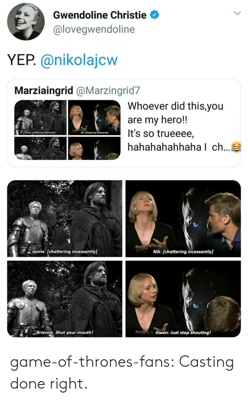Christie: Gwendoline Christie  @loveqwendoline  YEP. @nikolajcw  Marziaingrid @Marzingrid7  Whoever did this,you  are my hero!!  It's so trueeee,  hahahahahhaha l ch...  7.1  Jaime: [chattering incessantly]  Nik: [chattering incessantly]  Brienne: Shut your mouth!  Gwen: Just stop shouting! game-of-thrones-fans:  Casting done right.