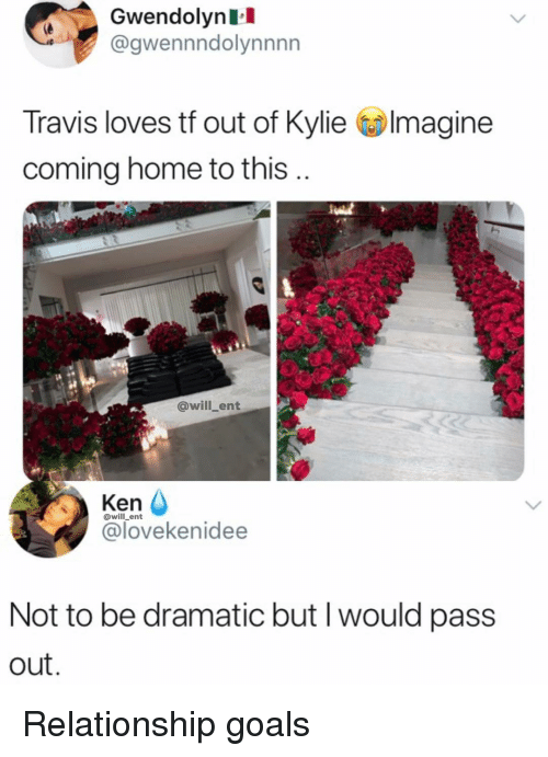 pass out: Gwendolynl  @gwennndolynnnn  Travis loves tf out of Kylie Imagine  coming home to this  @will_ent  Ken  @lovekenidee  @will_ent  Not to be dramatic but I would pass  out Relationship goals